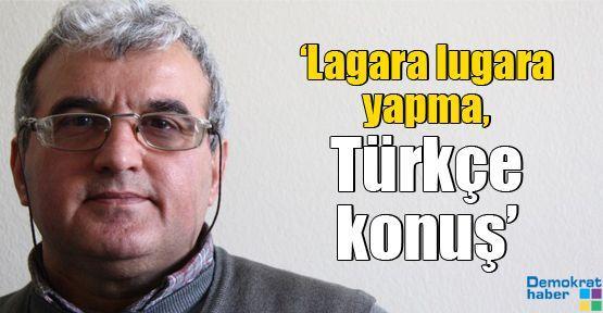 'Lagara lugara yapma, Türkçe konuş'