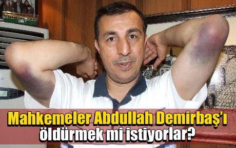Mahkemeler Abdullah Demirbaş'ı öldürmek mi istiyorlar?