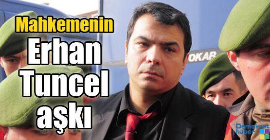Mahkemenin Erhan Tuncel aşkı