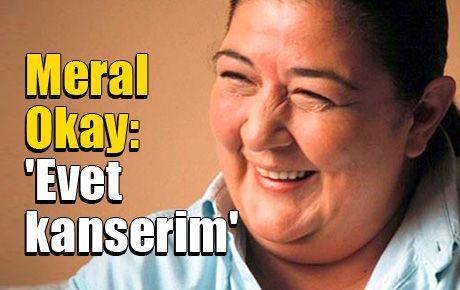 Meral Okay: 'Evet kanserim'