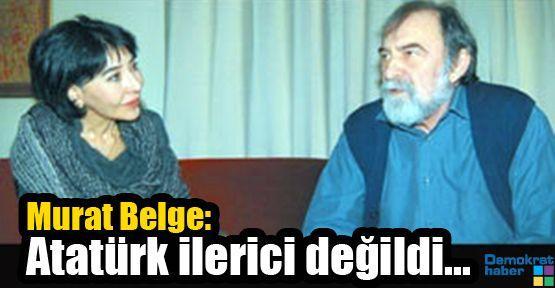 Murat Belge: Atatürk ilerici değildi...