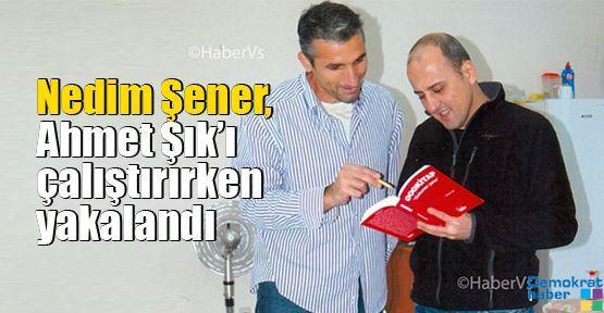 Nedim Şener, Ahmet Şık'ı çalıştırırken yakalandı