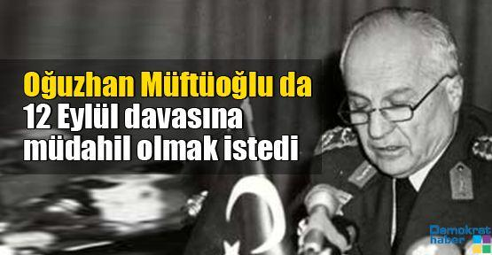 Oğuzhan Müftüoğlu da 12 Eylül davasına müdahil olmak istedi