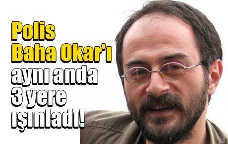 Polis Baha Okar'ı aynı anda 3 yere ışınladı!
