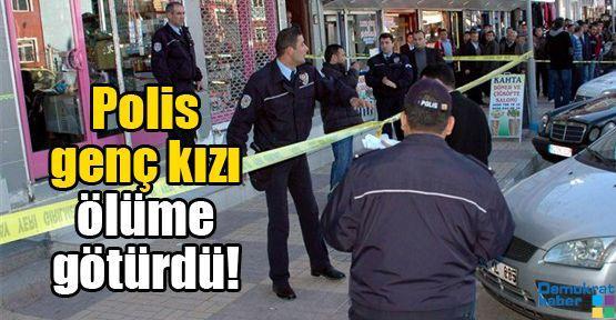 Polis genç kızı ölüme götürdü!