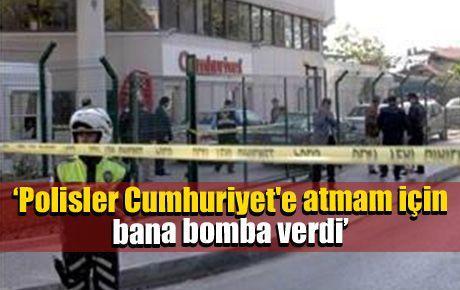 'Polisler Cumhuriyet'e atmam için bana bomba verdi'