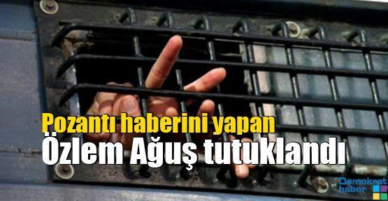 Pozantı haberini yapan Özlem Ağuş tutuklandı
