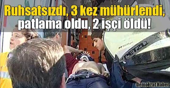 Ruhsatsızdı, 3 kez mühürlendi, patlama oldu, 2 işçi öldü!
