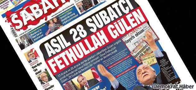 Sabah: Asıl 28 Şubatçı Fethullah Gülen