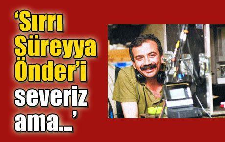 'Sırrı Süreyya Önder'i severiz ama...'