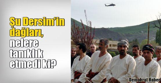 Şu Dersim'in dağları, nelere tanıklık etmedi ki?
