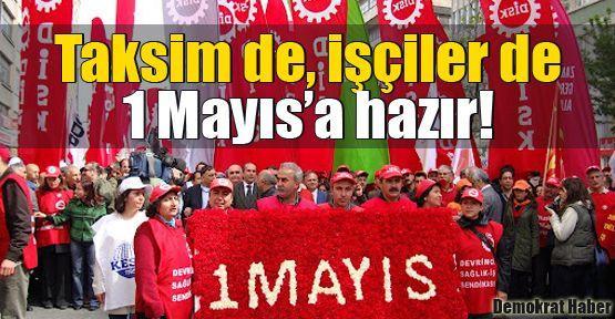 Taksim de, işçiler de 1 Mayıs'a hazır!