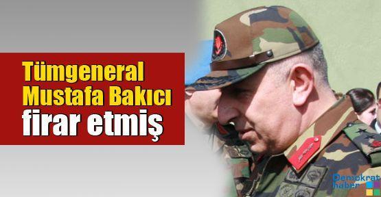 Tümgeneral Mustafa Bakıcı firar etmiş