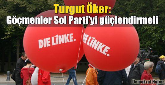 Turgut Öker: Göçmenler Sol Parti'yi güçlendirmeli