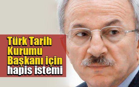 Türk Tarih Kurumu Başkanı için hapis istemi
