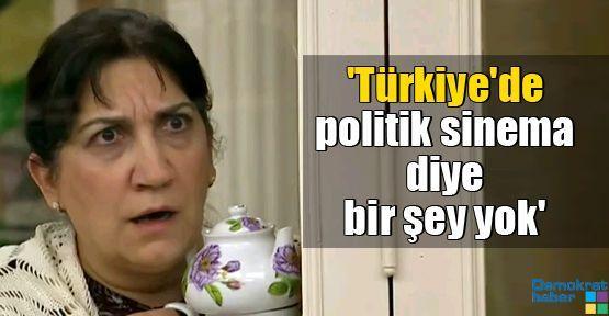 'Türkiye'de politik sinema diye bir şey yok'