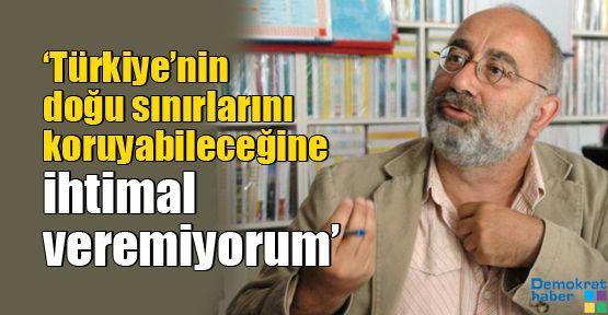 'Türkiye'nin doğu sınırlarını koruyabileceğine ihtimal veremiyorum'
