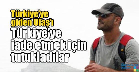Türkiye'ye giden Ulaş'ı Türkiye'ye iade etmek için tutukladılar