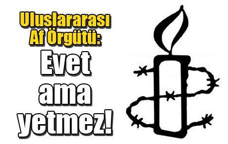 Uluslararası Af Örgütü: Evet ama yetmez!