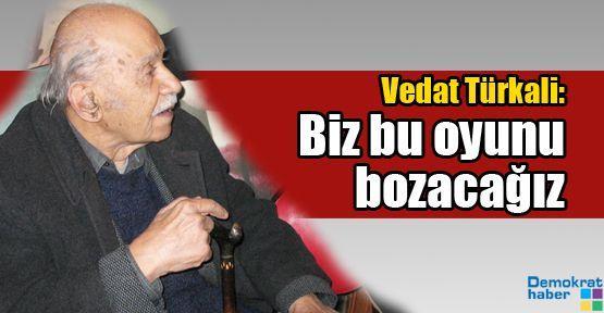 Vedat Türkali: Biz bu oyunu bozacağız