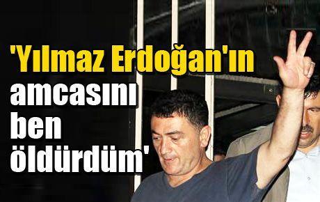 'Yılmaz Erdoğan'ın amcasını ben öldürdüm'