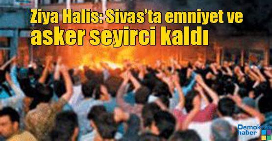 Ziya Halis: Sivas'ta emniyet ve asker seyirci kaldı
